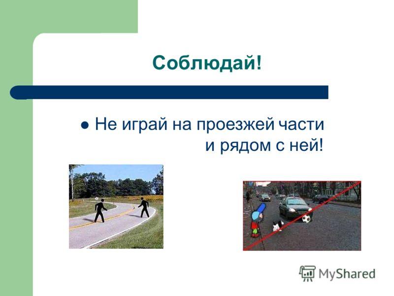 Соблюдай! Не играй на проезжей части и рядом с ней!