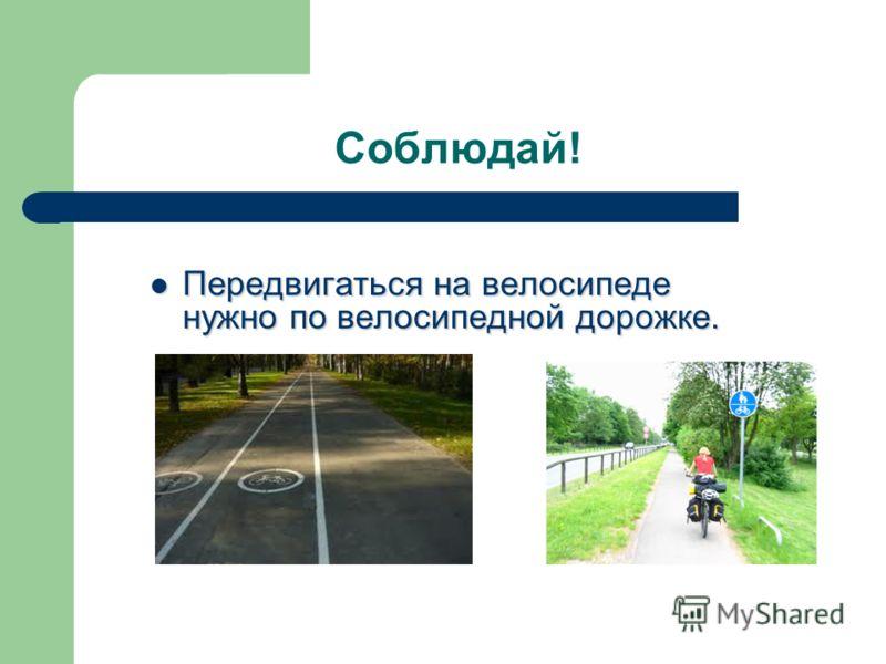 Соблюдай! Передвигаться на велосипеде нужно по велосипедной дорожке. Передвигаться на велосипеде нужно по велосипедной дорожке.