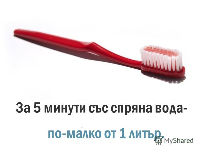 За измиване на зъбите за 5 минути с пусната вода- около 15 литра.