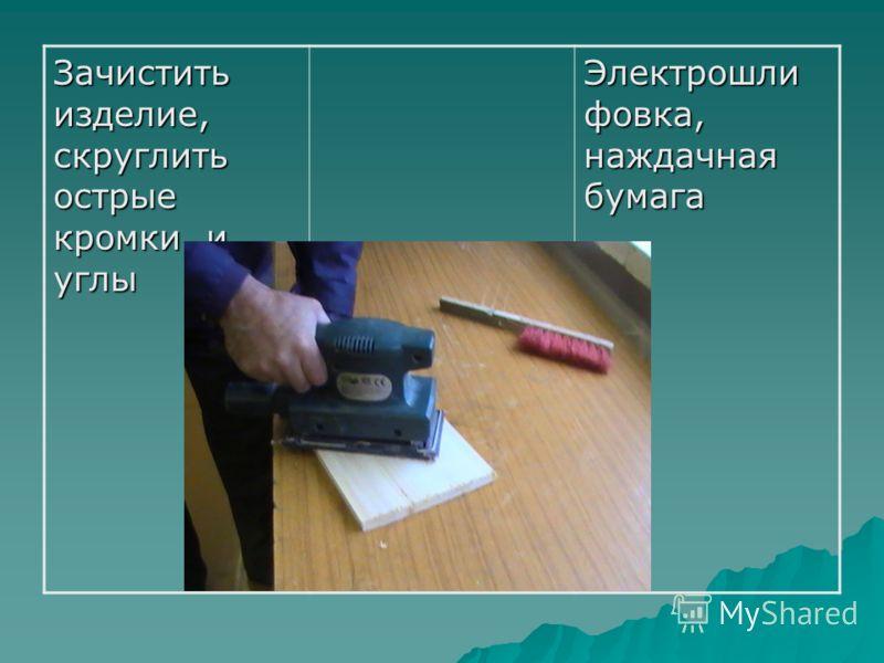 Зачистить изделие, скруглить острые кромки и углы Электрошли фовка, наждачная бумага