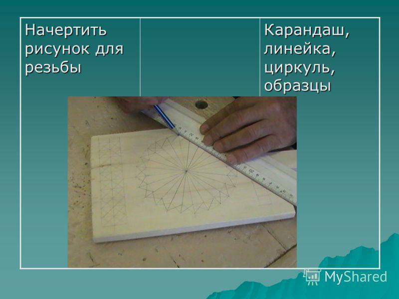 Начертить рисунок для резьбы Карандаш, линейка, циркуль, образцы