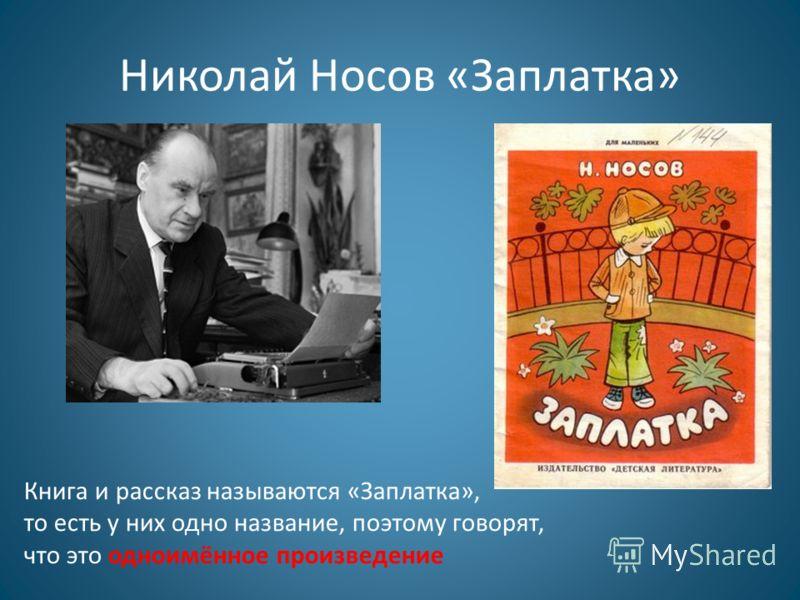 Николай Носов «Заплатка» Книга и рассказ называются «Заплатка», то есть у них одно название, поэтому говорят, что это одноимённое произведение