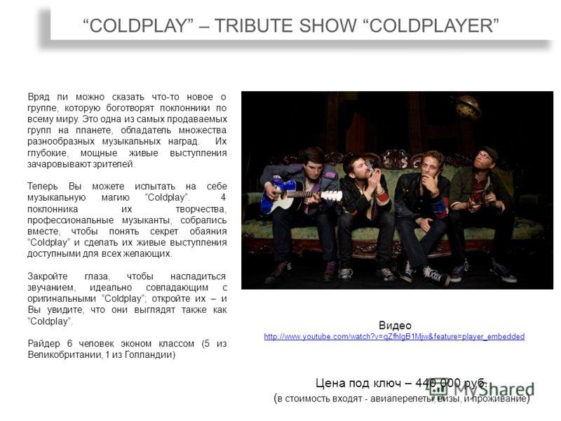 COLDPLAY – TRIBUTE SHOW COLDPLAYER Вряд ли можно сказать что-то новое о группе, которую боготворят поклонники по всему миру. Это одна из самых продаваемых групп на планете, обладатель множества разнообразных музыкальных наград. Их глубокие, мощные жи