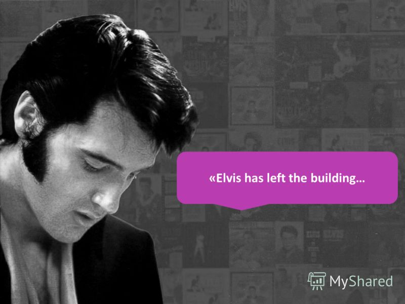 «Elvis has left the building…