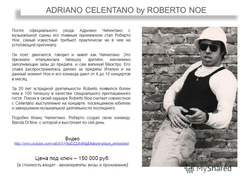 ADRIANO CELENTANO by ROBERTO NOE После официального ухода Адриано Челентано с музыкальной сцены его главным приемником стал Роберто Ное, самый известный трибьют, практически ни в чем не уступающий оригиналу. Он поет, двигается, говорит и живет как Че