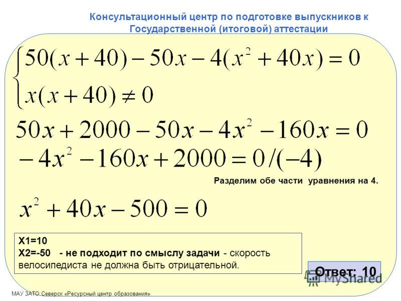 МАУ ЗАТО Северск «Ресурсный центр образования» Консультационный центр по подготовке выпускников к Государственной (итоговой) аттестации Разделим обе части уравнения на 4. X1=10 X2=-50 - не подходит по смыслу задачи - скорость велосипедиста не должна