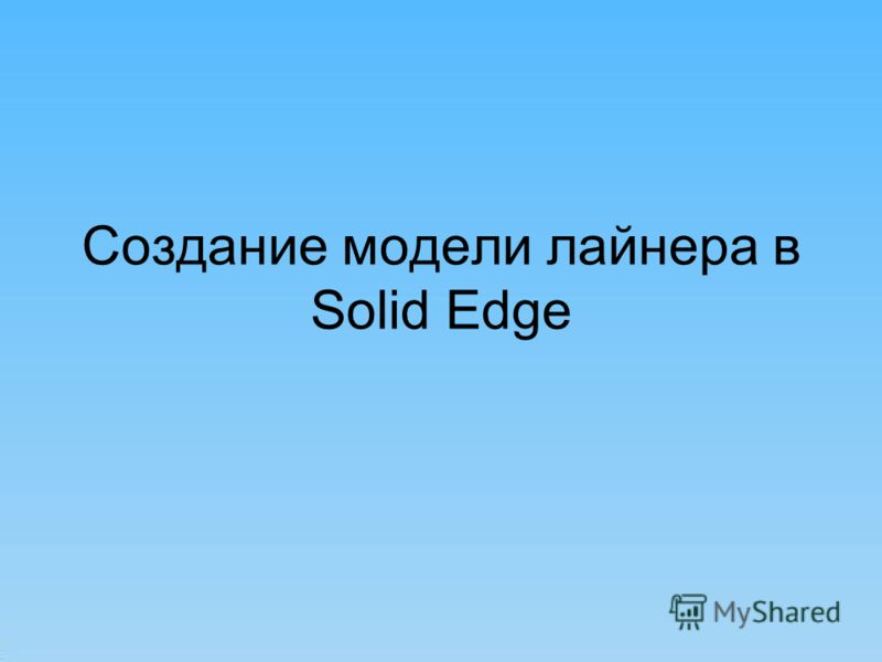 Создание модели лайнера в Solid Edge