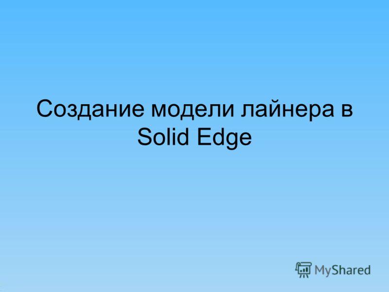 Создание модели лайнера в Solid Edge