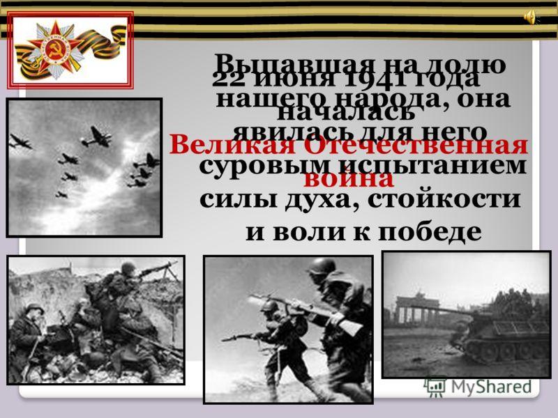 22 июня 1941 года началась Великая Отечественная война Выпавшая на долю нашего народа, она явилась для него суровым испытанием силы духа, стойкости и воли к победе