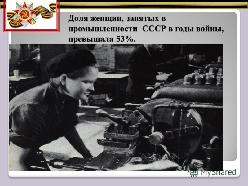 Доля женщин, занятых в промышленности СССР в годы войны, превышала 53%. Доля женщин, занятых в промышленности СССР в годы войны, превышала 53%.