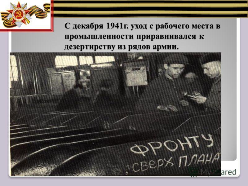 С декабря 1941г. уход с рабочего места в промышленности приравнивался к дезертирству из рядов армии.