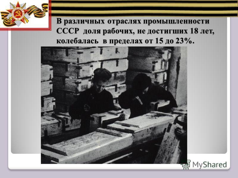 В различных отраслях промышленности СССР доля рабочих, не достигших 18 лет, колебалась в пределах от 15 до 23%.