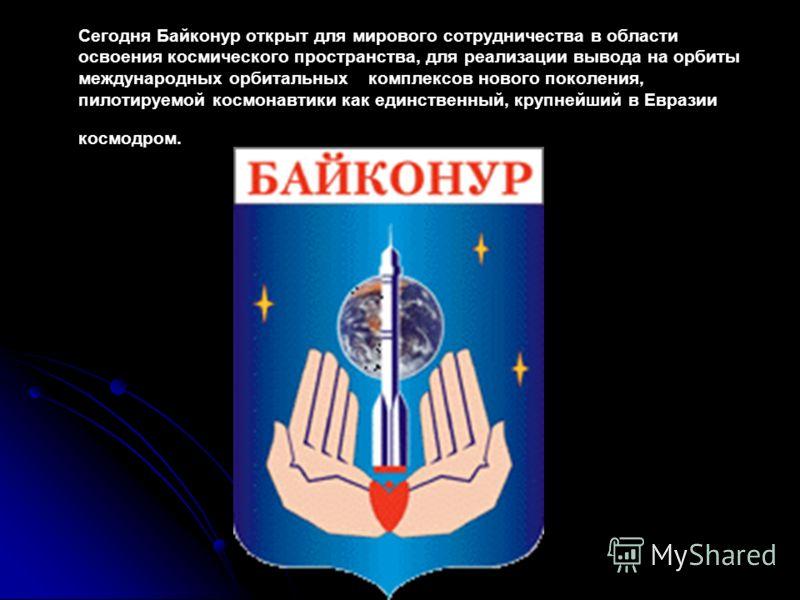 Сегодня Байконур открыт для мирового сотрудничества в области освоения космического пространства, для реализации вывода на орбиты международных орбитальныхкомплексов нового поколения, пилотируемой космонавтики как единственный, крупнейший в Евразии к