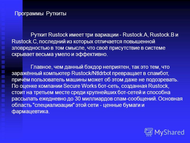 Руткит Rustock имеет три вариации - Rustock.A, Rustock.B и Rustock.C, последний из которых отличается повышенной зловредностью в том смысле, что своё присутствие в системе скрывает весьма умело и эффективно. Главное, чем данный бэкдор неприятен, так