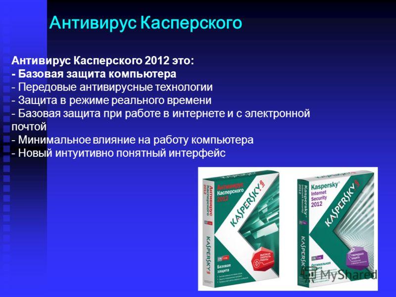 Антивирус Касперского Антивирус Касперского 2012 это: - Базовая защита компьютера - Передовые антивирусные технологии - Защита в режиме реального времени - Базовая защита при работе в интернете и с электронной почтой - Минимальное влияние на работу к