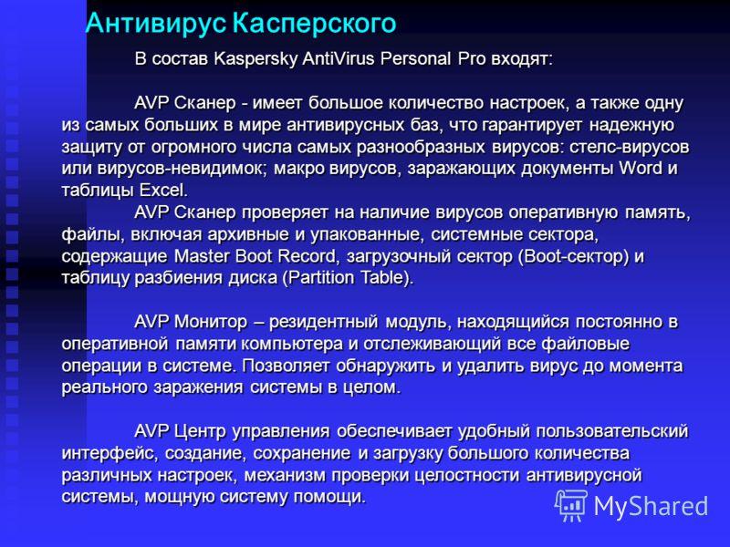 Антивирус Касперского В состав Kaspersky AntiVirus Personal Pro входят: AVP Сканер - имеет большое количество настроек, а также одну из самых больших в мире антивирусных баз, что гарантирует надежную защиту от огромного числа самых разнообразных виру
