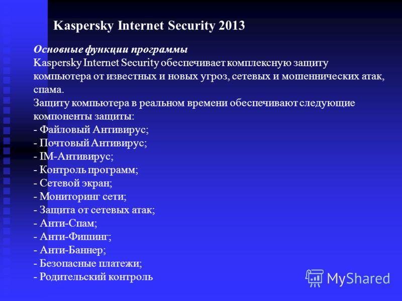 Основные функции программы Kaspersky Internet Security обеспечивает комплексную защиту компьютера от известных и новых угроз, сетевых и мошеннических атак, спама. Защиту компьютера в реальном времени обеспечивают следующие компоненты защиты: - Файлов