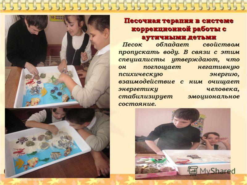 Песочная терапия в системе коррекционной работы с аутичными детьми Песок обладает свойством пропускать воду. В связи с этим специалисты утверждают, что он поглощает негативную психическую энергию, взаимодействие с ним очищает энергетику человека, ста