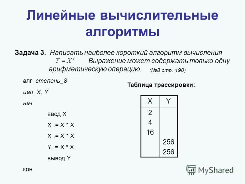 Линейные вычислительные алгоритмы Задача 3 Написать наиболее короткий алгоритм вычисления Выражение может содержать только одну арифметическую операцию. алг степень_8 цел X, Y нач ввод X X := X * X X := X * X Y := X * X вывод Y кон Таблица трассировк