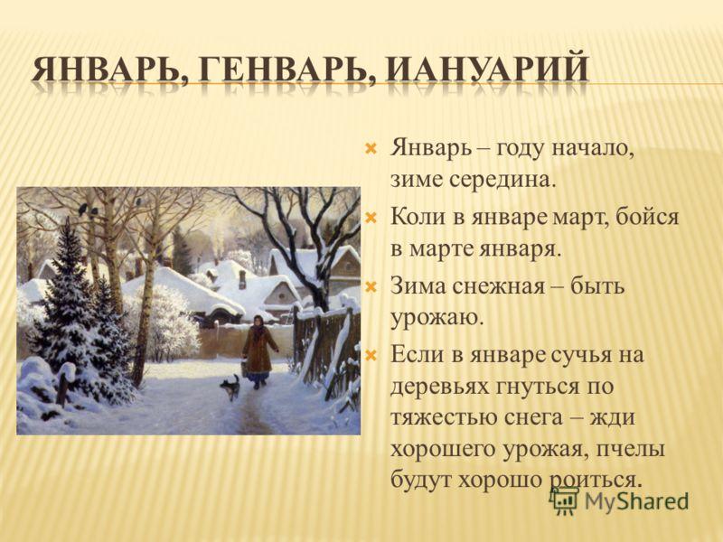 Январь – году начало, зиме середина. Коли в январе март, бойся в марте января. Зима снежная – быть урожаю. Если в январе сучья на деревьях гнуться по тяжестью снега – жди хорошего урожая, пчелы будут хорошо роиться.
