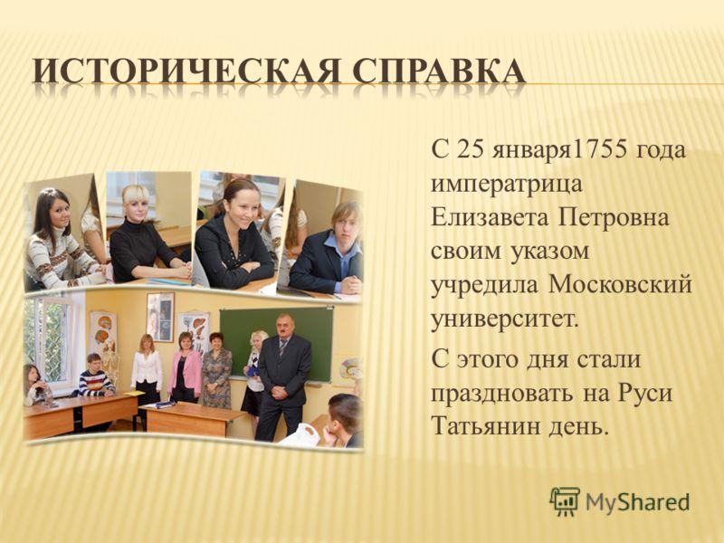 С 25 января1755 года императрица Елизавета Петровна своим указом учредила Московский университет. С этого дня стали праздновать на Руси Татьянин день.