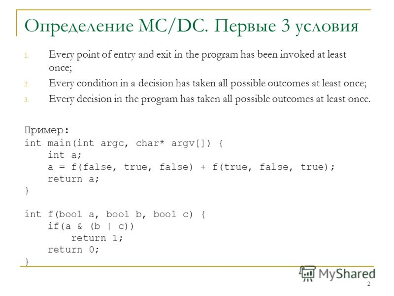 2 Определение MC/DC. Первые 3 условия 1. Every point of entry and exit in the program has been invoked at least once; 2. Every condition in a decision has taken all possible outcomes at least once; 3. Every decision in the program has taken all possi