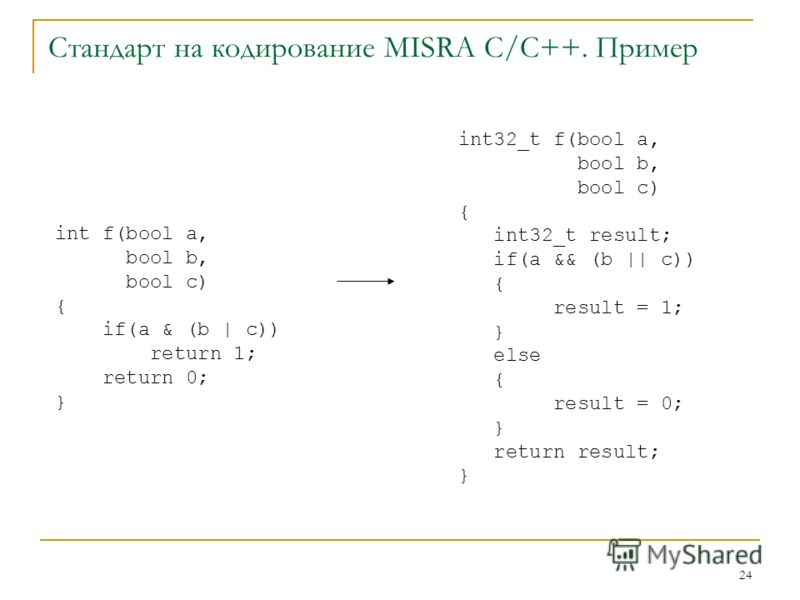 24 Стандарт на кодирование MISRA C/C++. Пример int32_t f(bool a, bool b, bool c) { int32_t result; if(a && (b || c)) { result = 1; } else { result = 0; } return result; } int f(bool a, bool b, bool c) { if(a & (b | c)) return 1; return 0; }