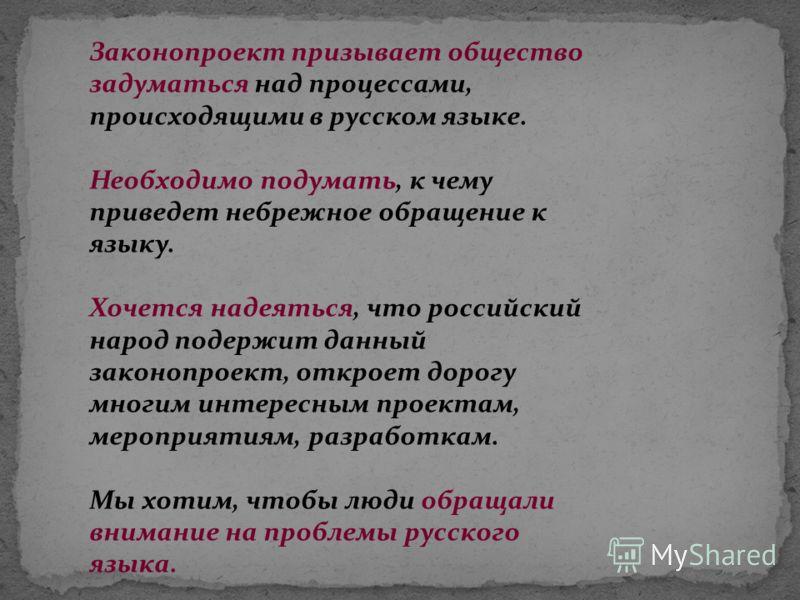 Законопроект призывает общество задуматься над процессами, происходящими в русском языке. Необходимо подумать, к чему приведет небрежное обращение к языку. Хочется надеяться, что российский народ подержит данный законопроект, откроет дорогу многим ин