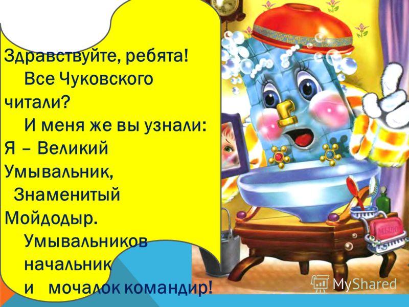 Здравствуйте, ребята! Все Чуковского читали? И меня же вы узнали: Я – Великий Умывальник, Знаменитый Мойдодыр. Умывальников начальник и мочалок командир!
