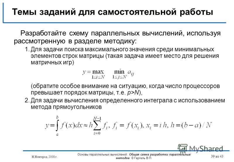 Н.Новгород, 2008 г. Основы параллельных вычислений: Общая схема разработки параллельных методов © Гергель В.П. 39 из 43 Разработайте схему параллельных вычислений, используя рассмотренную в разделе методику: 1.Для задачи поиска максимального значения