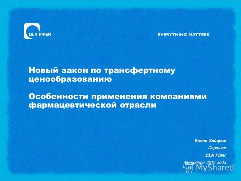 Новый закон по трансфертному ценообразованию Особенности применения компаниями фармацевтической отрасли Елена Зайцева Партнер DLA Piper 29 ноября 2012 года