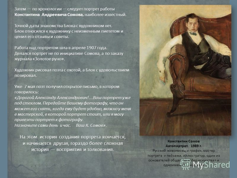 Затем по хронологии следует портрет работы Константина Андреевича Сомова, наиболее известный. Точной даты знакомства Блока с художником нет. Блок относился к художнику с неизменным пиететом и ценил его отзывы и советы. Работа над портретом шла в апре