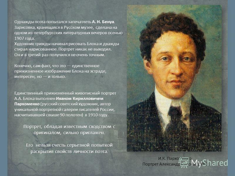 Однажды поэта попытался запечатлеть А. Н. Бенуа. Зарисовка, хранящаяся в Русском музее, сделана на одном из петербургских литературных вечеров осенью 1907 года. Художник трижды начинал рисовать Блока и дважды стирал нарисованное. Портрет никак не вых