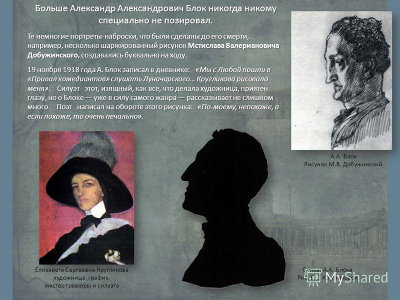 Больше Александр Александрович Блок никогда никому специально не позировал. Те немногие портреты-наброски, что были сделаны до его смерти, например, несколько шаржированный рисунок Мстислава Валериановича Добужинского, создавались буквально на ходу.