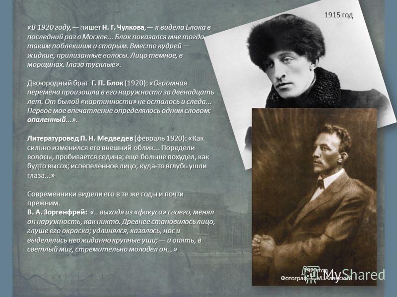 «В 1920 году, пишет Н. Г. Чулкова, я видела Блока в последний раз в Москве... Блок показался мне тогда таким поблекшим и старым. Вместо кудрей жидкие, прилизанные волосы. Лицо темное, в морщинах. Глаза тусклые». Двоюродный брат Г. П. Блок (1920): «Ог