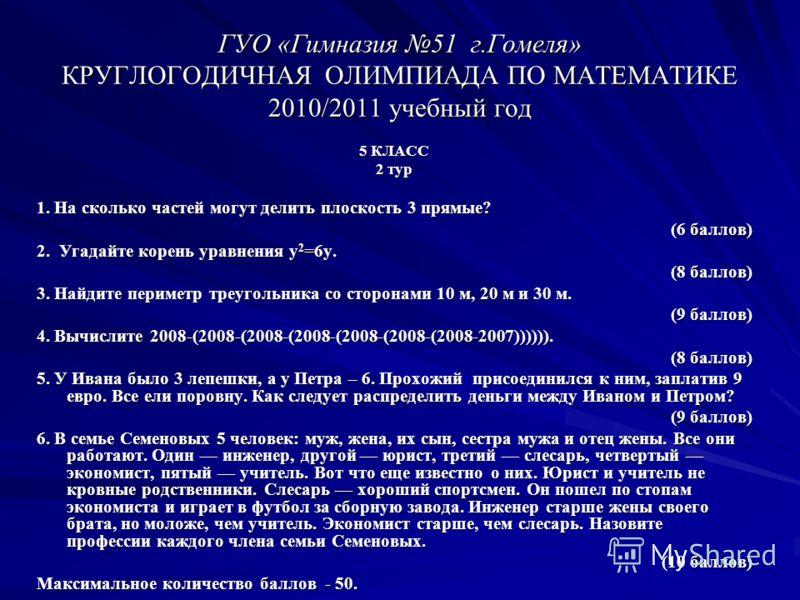 ГУО «Гимназия 51 г.Гомеля» КРУГЛОГОДИЧНАЯ ОЛИМПИАДА ПО МАТЕМАТИКЕ 2010/2011 учебный год 5 КЛАСС 2 тур 1. На сколько частей могут делить плоскость 3 прямые? (6 баллов) (6 баллов) 2. Угадайте корень уравнения у 2 =6у. (8 баллов) (8 баллов) 3. Найдите п