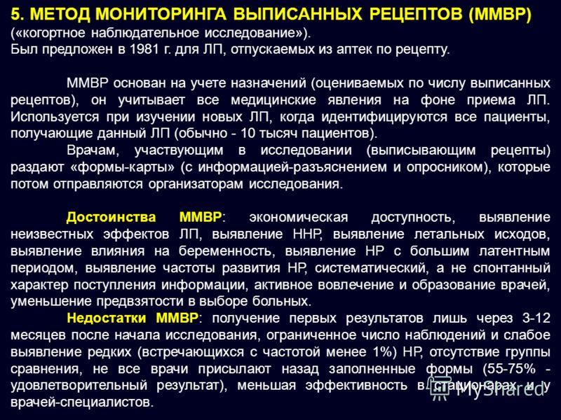 5. МЕТОД МОНИТОРИНГА ВЫПИСАННЫХ РЕЦЕПТОВ (ММВР) («когортное наблюдательное исследование»). Был предложен в 1981 г. для ЛП, отпускаемых из аптек по рецепту. ММВР основан на учете назначений (оцениваемых по числу выписанных рецептов), он учитывает все