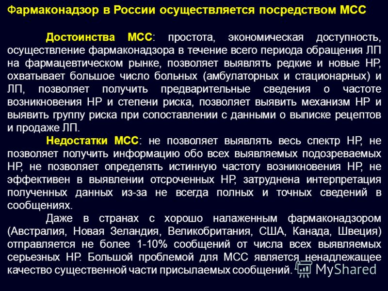 Фармаконадзор в России осуществляется посредством МСС Достоинства МСС: простота, экономическая доступность, осуществление фармаконадзора в течение всего периода обращения ЛП на фармацевтическом рынке, позволяет выявлять редкие и новые НР, охватывает
