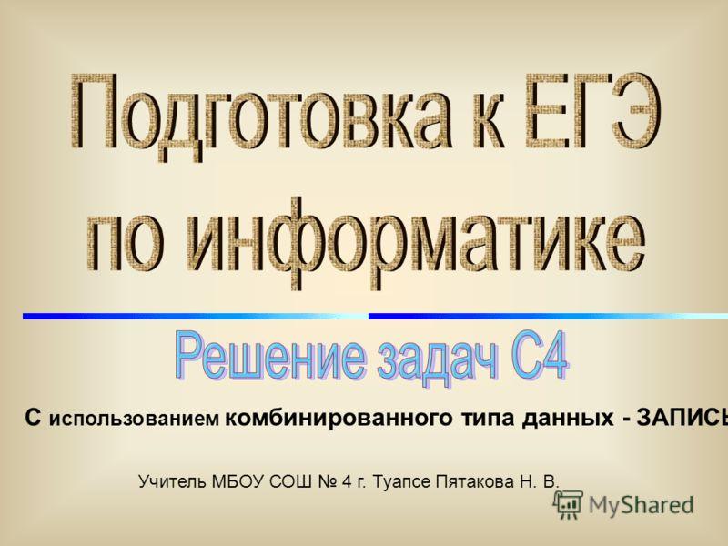 С использованием комбинированного типа данных - ЗАПИСЬ Учитель МБОУ СОШ 4 г. Туапсе Пятакова Н. В.