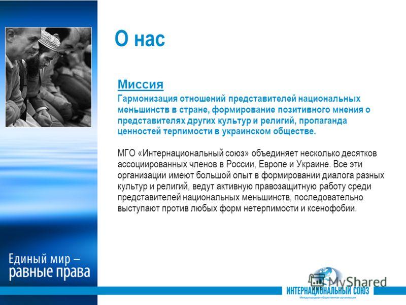 О нас Миссия Гармонизация отношений представителей национальных меньшинств в стране, формирование позитивного мнения о представителях других культур и религий, пропаганда ценностей терпимости в украинском обществе. МГО «Интернациональный союз» объеди