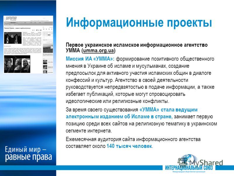Информационные проекты Первое украинское исламское информационное агентство УММА (umma.org.ua) Миссия ИА «УММА»: формирование позитивного общественного мнения в Украине об исламе и мусульманах, создание предпосылок для активного участия исламских общ