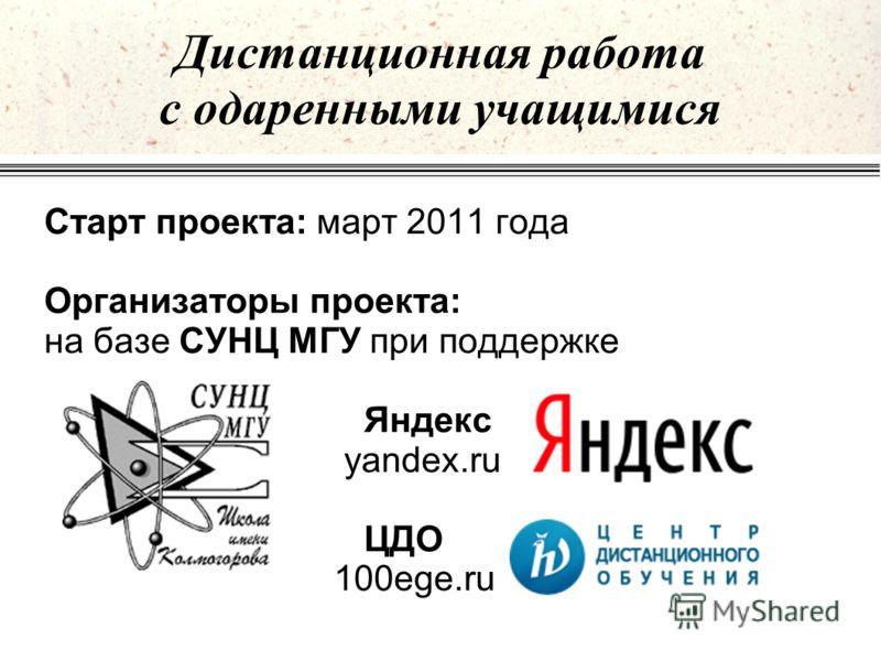 Дистанционная работа с одаренными учащимися Старт проекта: март 2011 года Организаторы проекта: на базе СУНЦ МГУ при поддержке Яндекс yandex.ru ЦДО 100ege.ru