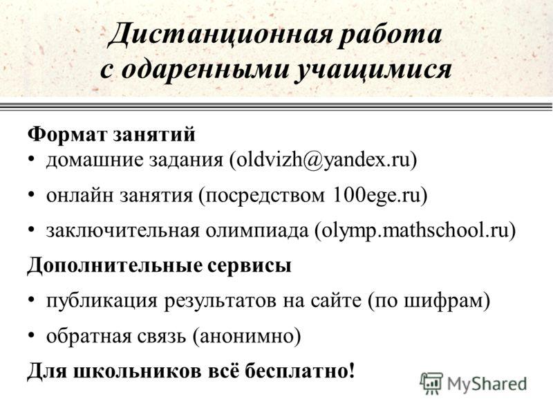Формат занятий домашние задания (oldvizh@yandex.ru) онлайн занятия (посредством 100ege.ru) заключительная олимпиада (olymp.mathschool.ru) Дополнительные сервисы публикация результатов на сайте (по шифрам) обратная связь (анонимно) Для школьников всё