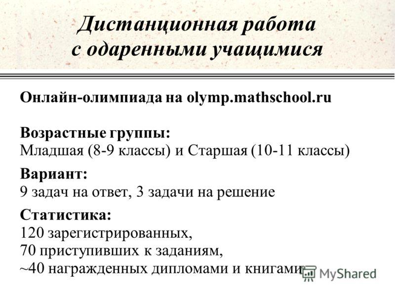 Онлайн-олимпиада на olymp.mathschool.ru Возрастные группы: Младшая (8-9 классы) и Старшая (10-11 классы) Вариант: 9 задач на ответ, 3 задачи на решение Статистика: 120 зарегистрированных, 70 приступивших к заданиям, ~40 награжденных дипломами и книга