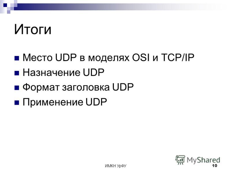 ИМКН УрФУ10 Итоги Место UDP в моделях OSI и TCP/IP Назначение UDP Формат заголовка UDP Применение UDP