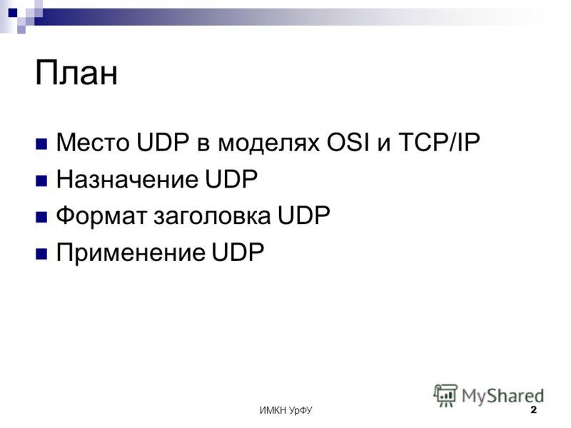 ИМКН УрФУ2 План Место UDP в моделях OSI и TCP/IP Назначение UDP Формат заголовка UDP Применение UDP