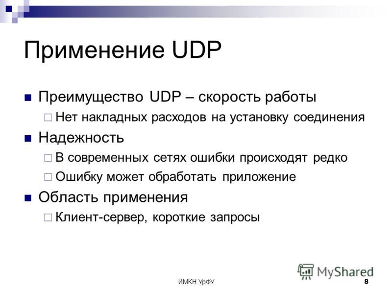 ИМКН УрФУ8 Применение UDP Преимущество UDP – скорость работы Нет накладных расходов на установку соединения Надежность В современных сетях ошибки происходят редко Ошибку может обработать приложение Область применения Клиент-сервер, короткие запросы