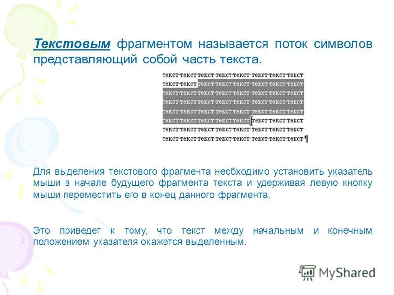 Текстовым фрагментом называется поток символов представляющий собой часть текста. Для выделения текстового фрагмента необходимо установить указатель мыши в начале будущего фрагмента текста и удерживая левую кнопку мыши переместить его в конец данного