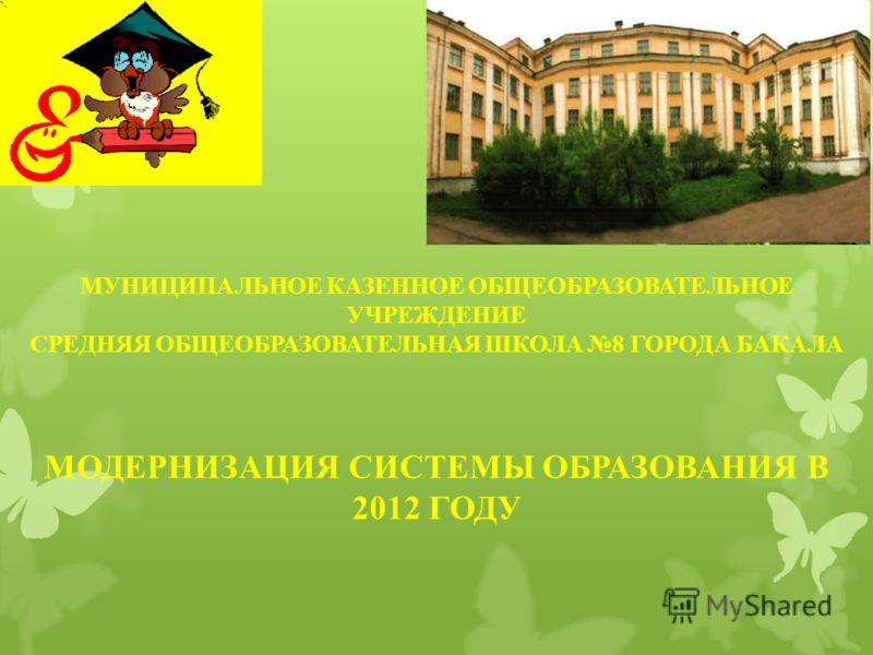 МУНИЦИПАЛЬНОЕ КАЗЕННОЕ ОБЩЕОБРАЗОВАТЕЛЬНОЕ УЧРЕЖДЕНИЕ СРЕДНЯЯ ОБЩЕОБРАЗОВАТЕЛЬНАЯ ШКОЛА 8 ГОРОДА БАКАЛА МОДЕРНИЗАЦИЯ СИСТЕМЫ ОБРАЗОВАНИЯ В 2012 ГОДУ