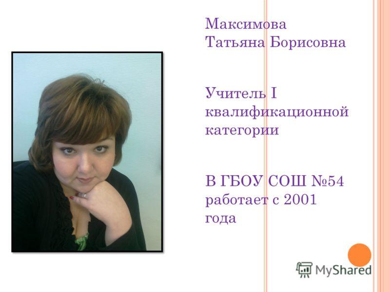 Максимова Татьяна Борисовна Учитель I квалификационной категории В ГБОУ СОШ 54 работает с 2001 года